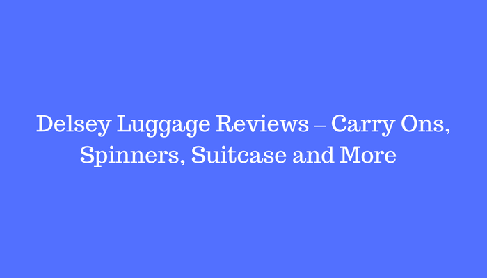 Delsey Luggage Reviews – Carry Ons, Spinners, Suitcase and More